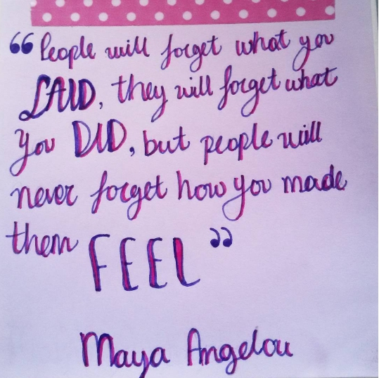 """People will never forget how you made them feel"" ~ Maya Angelou"